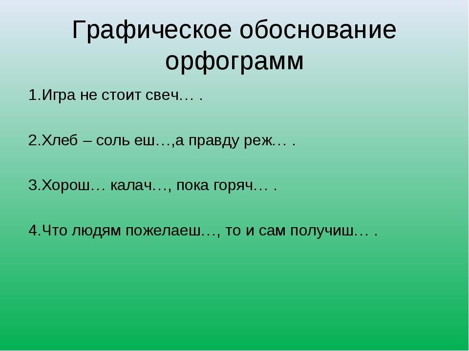Графическое обоснование орфограмм 1.Игра не стоит свеч… . 2.Хлеб – соль еш…,а...