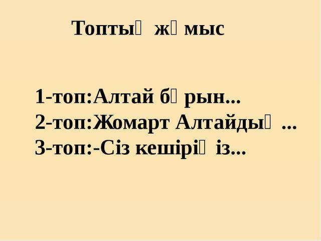 Топтық жұмыс 1-топ:Алтай бұрын... 2-топ:Жомарт Алтайдың... 3-топ:-Сіз кешірі...