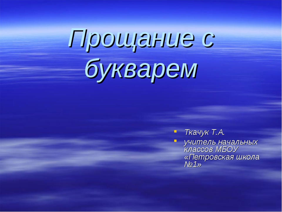 Прощание с букварем Ткачук Т.А. учитель начальных классов МБОУ «Петровская шк...