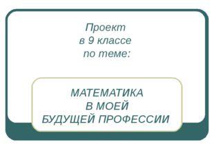 Проект в 9 классе по теме: МАТЕМАТИКА В МОЕЙ БУДУЩЕЙ ПРОФЕССИИ