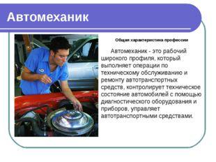 Автомеханик Общая характеристика профессии Автомеханик - это рабочий широкого
