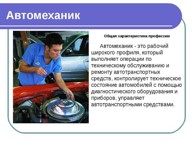 Автомеханик Общая характеристика профессии Автомеханик - это рабочий широкого...