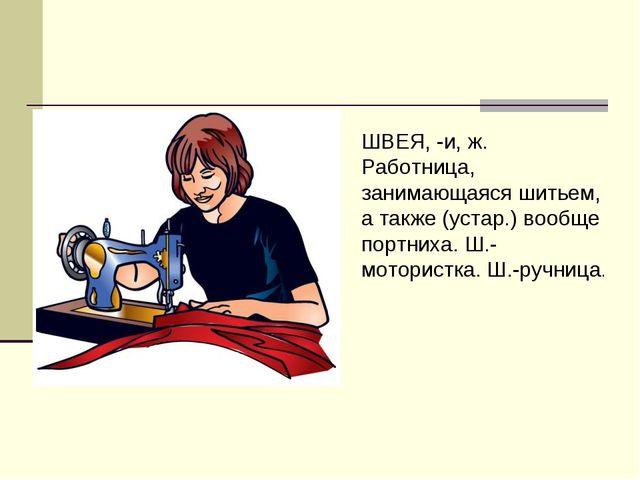 ШВЕЯ, -и, ж. Работница, занимающаяся шитьем, а также (устар.) вообще портниха...