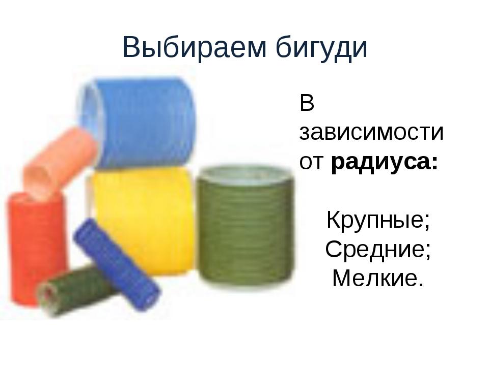 Выбираем бигуди В зависимости от радиуса: Крупные; Средние; Мелкие.