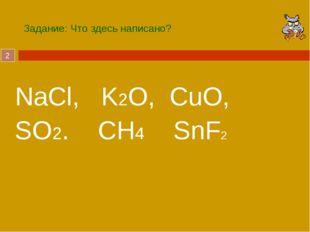 Задание: Что здесь написано? NaCl, K2O, CuO, SO2. CH4 SnF2