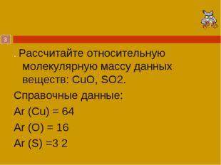 . Рассчитайте относительную молекулярную массу данных веществ: CuO, SO2. Спра