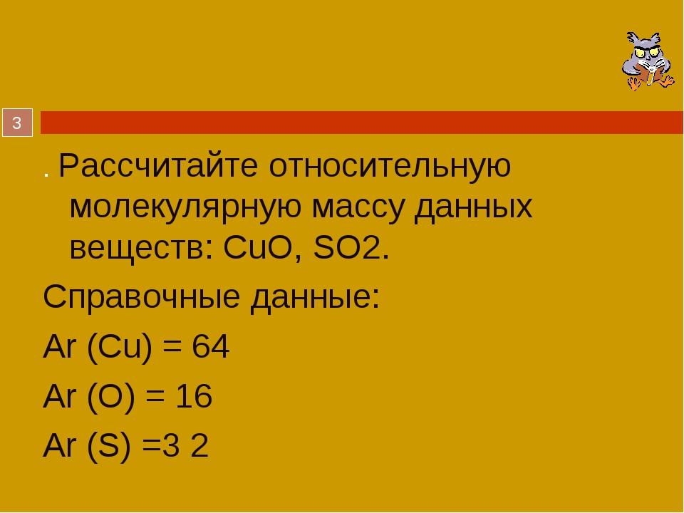 . Рассчитайте относительную молекулярную массу данных веществ: CuO, SO2. Спра...