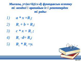 Мысалы, у=(ах+b)(cx-d) функциясын есептеу төмендегі қарапайым іс-әрекеттерден