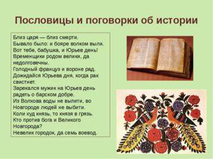 Пословицы и поговорки об истории Близ царя — близ смерти. Бывало было: и бояр