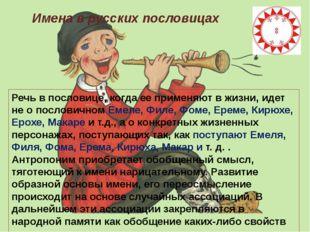 Имена в русских пословицах Речь впословице, когда ее применяют в жизни, идет