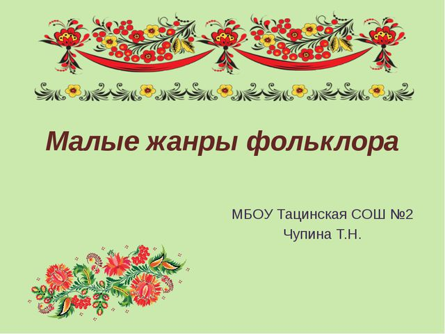 Малые жанры фольклора МБОУ Тацинская СОШ №2 Чупина Т.Н.