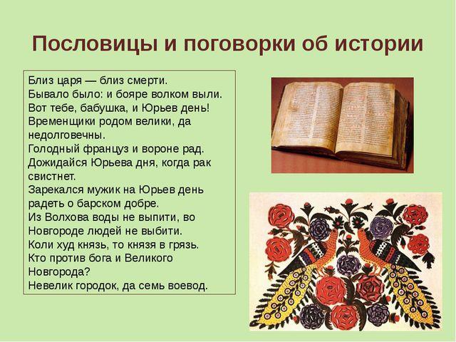 Пословицы и поговорки об истории Близ царя — близ смерти. Бывало было: и бояр...