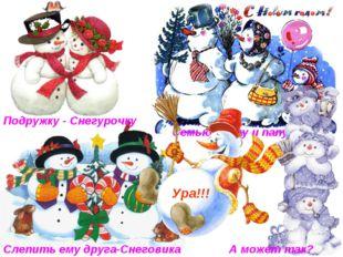 Слепить ему друга-Снеговика Подружку - Снегурочку Семью: маму и папу! А может