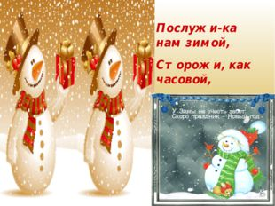Послужи-ка нам зимой, Сторожи, как часовой, В холода, в метели, Чтобы сад наш