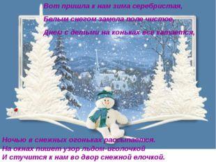 Вот пришла к нам зима серебристая, Белым снегом замела поле чистое, Днем с де