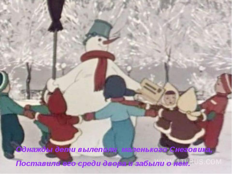 Однажды дети вылепили маленького Снеговика, Поставили его среди двора и забыл...