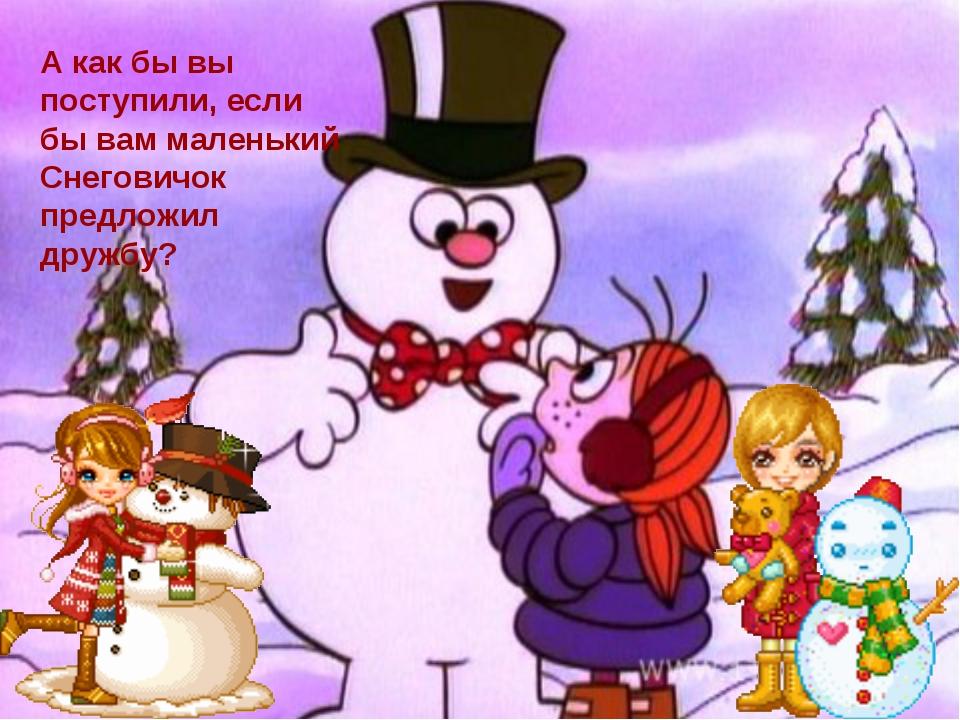 А как бы вы поступили, если бы вам маленький Снеговичок предложил дружбу?
