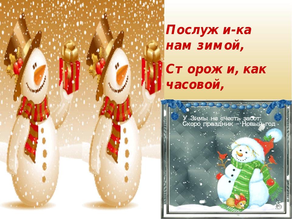 Послужи-ка нам зимой, Сторожи, как часовой, В холода, в метели, Чтобы сад наш...