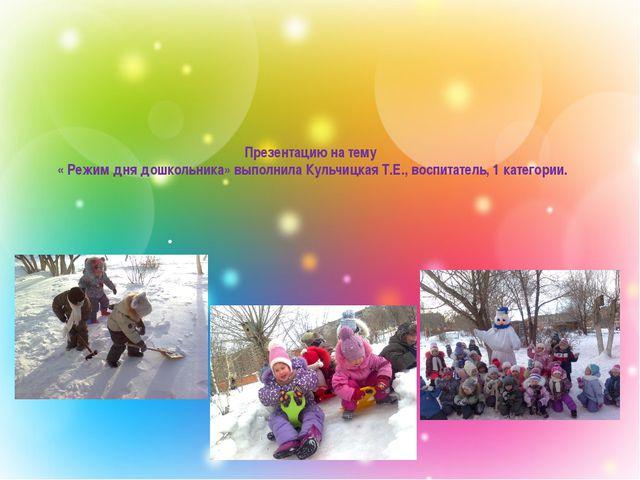 Презентацию на тему « Режим дня дошкольника» выполнила Кульчицкая Т.Е., восп...