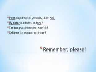 Peter played football yesterday, didn't he? My sister is a doctor, isn't she?