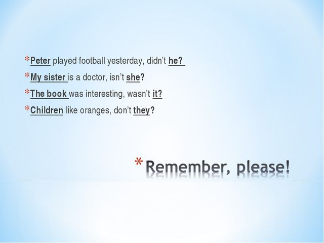 Peter played football yesterday, didn't he? My sister is a doctor, isn't she?...
