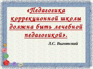 «Педагогика коррекционной школы должна быть лечебной педагогикой». Л.С. Выгот