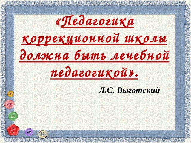 «Педагогика коррекционной школы должна быть лечебной педагогикой». Л.С. Выгот...