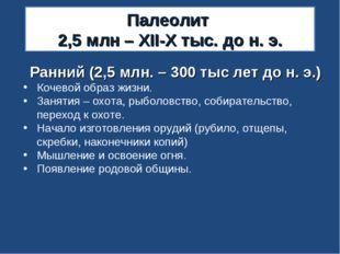Палеолит 2,5 млн – XII-X тыс. до н. э. Ранний (2,5 млн. – 300 тыс лет до н. э