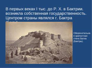 В первых веках I тыс. до Р. Х. в Бактрии. возникла собственная государственно