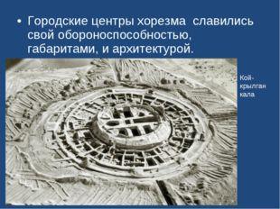 Городские центры хорезма славились свой обороноспособностью, габаритами, и ар