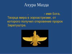 Ахура Мазда Аху́ра Ма́зда, Орма́зд - имя Бога, Творца мира в зороастризме, от
