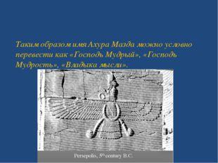 Таким образом имя Ахура Мазда можно условно перевести как «Господь Мудрый»,