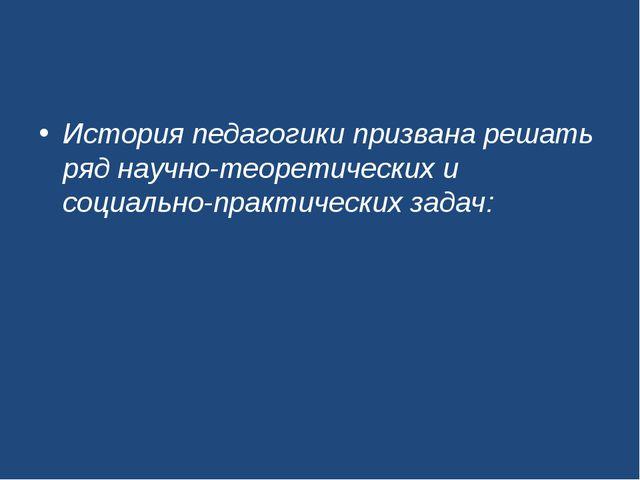 История педагогики призвана решать ряд научно-теоретических и социально-практ...