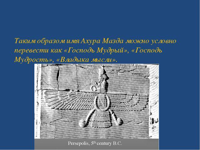 Таким образом имя Ахура Мазда можно условно перевести как «Господь Мудрый»,...