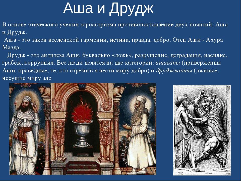 Аша и Друдж В основе этического учения зороастризма противопоставление двух п...
