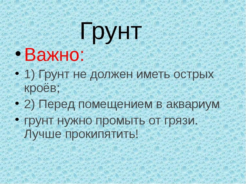 Грунт Важно: 1) Грунт не должен иметь острых кроёв; 2) Перед помещением в акв...