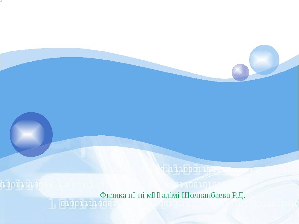 Физика пәні мұғалімі Шолпанбаева Р.Д. LOGO