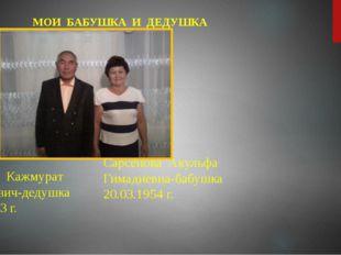 МОИ БАБУШКА И ДЕДУШКА Сарсенов Кажмурат Беткалиевич-дедушка 25.07.1953 г. Са