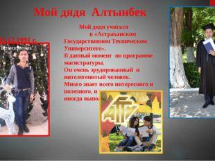 Мой дядя Алтынбек 03.12.1991 г. Мой дядя учиться в «Астраханском Государстве