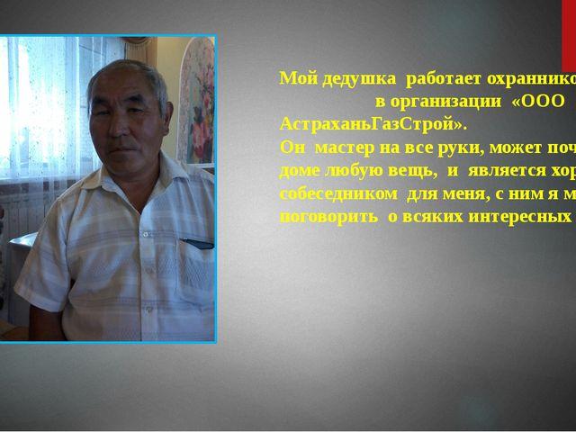 Мой дедушка работает охранником в организации «ООО АстраханьГазСтрой». Он мас...