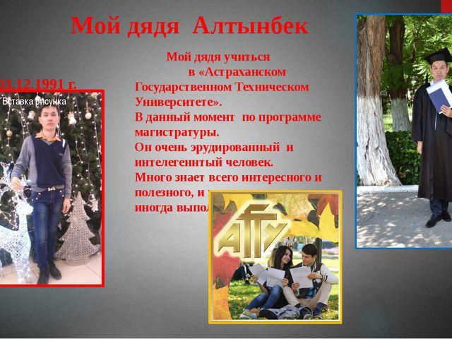 Мой дядя Алтынбек 03.12.1991 г. Мой дядя учиться в «Астраханском Государстве...