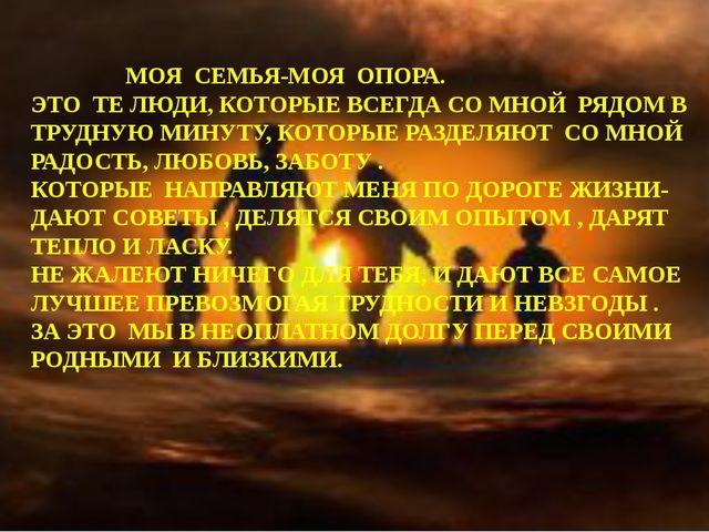 МОЯ СЕМЬЯ-МОЯ ОПОРА. ЭТО ТЕ ЛЮДИ, КОТОРЫЕ ВСЕГДА СО МНОЙ РЯДОМ В ТРУДНУЮ МИН...