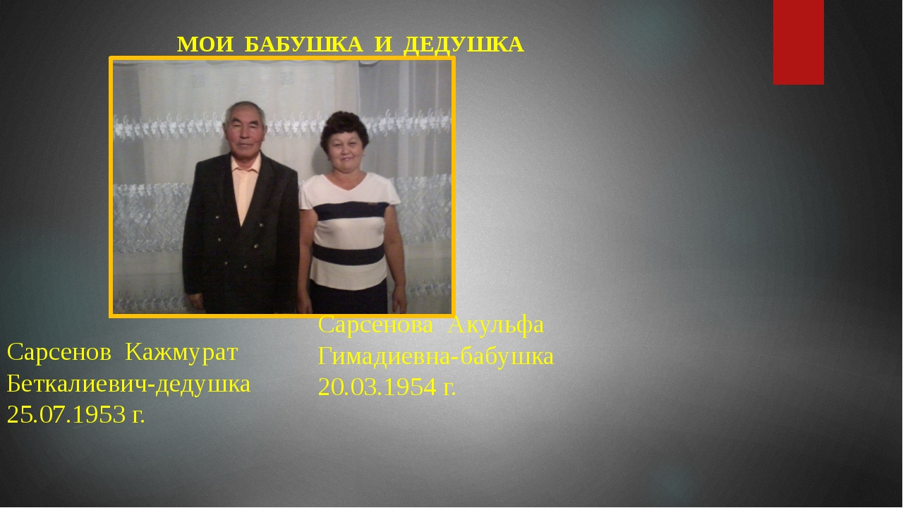 МОИ БАБУШКА И ДЕДУШКА Сарсенов Кажмурат Беткалиевич-дедушка 25.07.1953 г. Са...