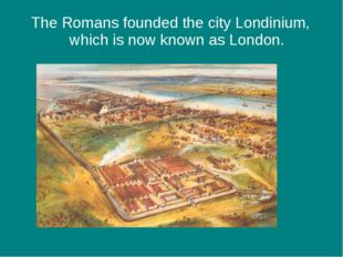 The Romans founded the city Londinium, which is now known as London.