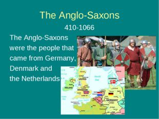 The Anglo-Saxons 410-1066 The Anglo-Saxons were the people that came from Ger