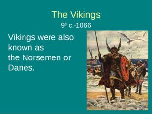 The Vikings 9th c.-1066 Vikings were also known as the Norsemen or Danes.