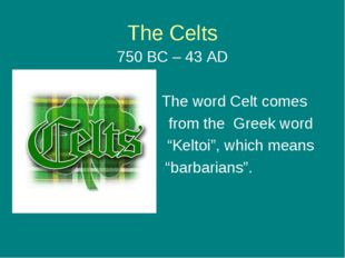 "The Celts 750 BC – 43 AD The word Celt comes from the Greek word ""Keltoi"", wh"