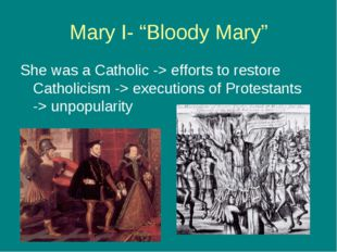 "Mary I- ""Bloody Mary"" She was a Catholic -> efforts to restore Catholicism ->"