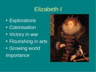 Elizabeth I Explorations Colonisation Victory in war Flourishing in arts Grow