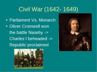 Civil War (1642- 1649) Parliament Vs. Monarch Oliver Cromwell won the battle